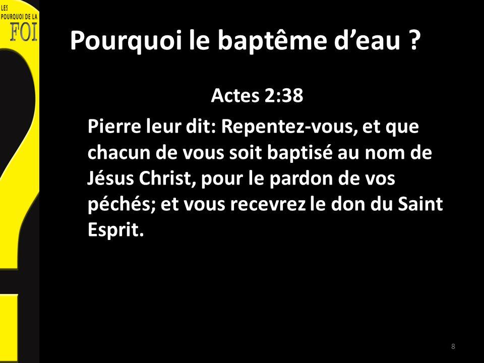 Pourquoi le baptême deau ? Actes 2:38 Pierre leur dit: Repentez-vous, et que chacun de vous soit baptisé au nom de Jésus Christ, pour le pardon de vos