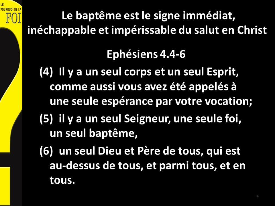Le baptême est le signe immédiat, inéchappable et impérissable du salut en Christ Ephésiens 4.4-6 (4) Il y a un seul corps et un seul Esprit, comme au