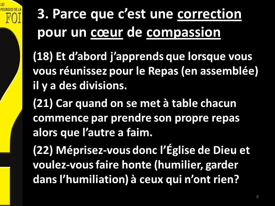 3. Parce que cest une correction pour un cœur de compassion (18) Et dabord japprends que lorsque vous vous réunissez pour le Repas (en assemblée) il y