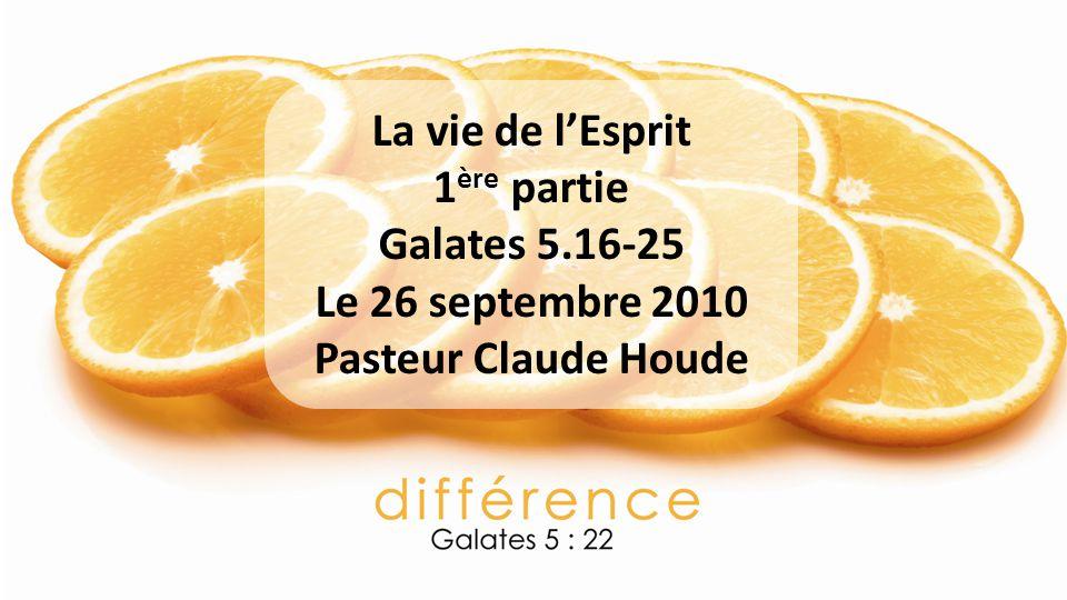 La vie de lEsprit 1 ère partie Galates 5.16-25 Le 26 septembre 2010 Pasteur Claude Houde