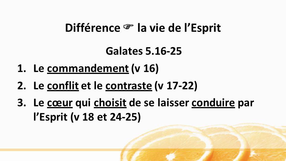 Différence la vie de lEsprit Galates 5.16-25 1.Le commandement (v 16) 2.Le conflit et le contraste (v 17-22) 3.Le cœur qui choisit de se laisser conduire par lEsprit (v 18 et 24-25)