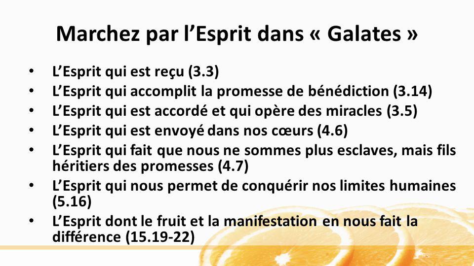 Marchez par lEsprit dans « Galates » LEsprit qui est reçu (3.3) LEsprit qui accomplit la promesse de bénédiction (3.14) LEsprit qui est accordé et qui opère des miracles (3.5) LEsprit qui est envoyé dans nos cœurs (4.6) LEsprit qui fait que nous ne sommes plus esclaves, mais fils héritiers des promesses (4.7) LEsprit qui nous permet de conquérir nos limites humaines (5.16) LEsprit dont le fruit et la manifestation en nous fait la différence (15.19-22)