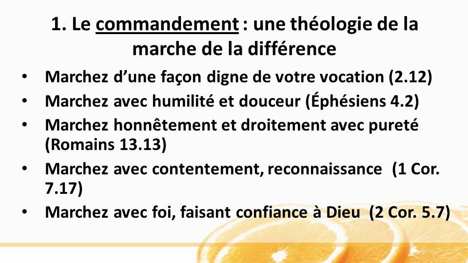 1. Le commandement : une théologie de la marche de la différence Marchez dune façon digne de votre vocation (2.12) Marchez avec humilité et douceur (É