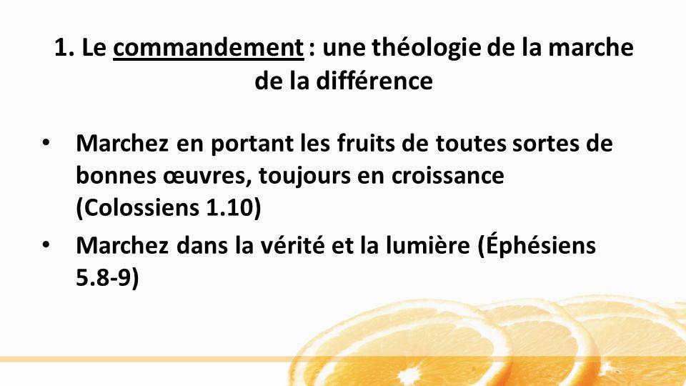 1. Le commandement : une théologie de la marche de la différence Marchez en portant les fruits de toutes sortes de bonnes œuvres, toujours en croissan