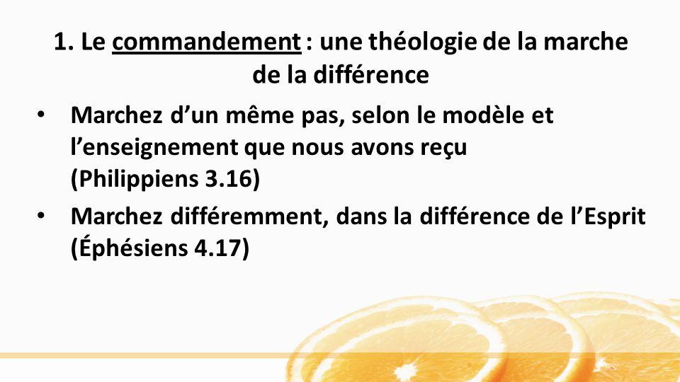 1. Le commandement : une théologie de la marche de la différence Marchez dun même pas, selon le modèle et lenseignement que nous avons reçu (Philippie