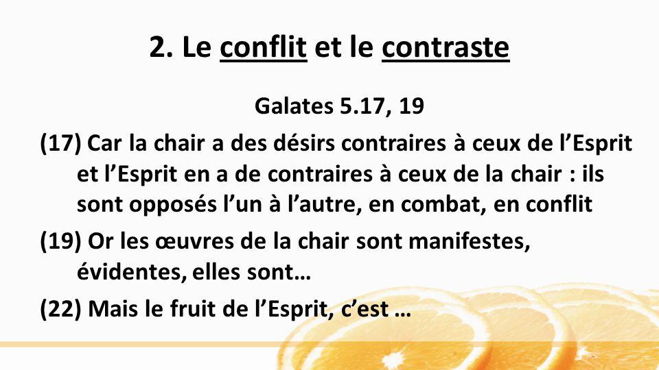 2. Le conflit et le contraste Galates 5.17, 19 (17) Car la chair a des désirs contraires à ceux de lEsprit et lEsprit en a de contraires à ceux de la