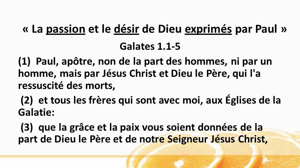 « La passion et le désir de Dieu exprimés par Paul » Galates 1.1-5 (1) Paul, apôtre, non de la part des hommes, ni par un homme, mais par Jésus Christ et Dieu le Père, qui l a ressuscité des morts, (2) et tous les frères qui sont avec moi, aux Églises de la Galatie: (3) que la grâce et la paix vous soient données de la part de Dieu le Père et de notre Seigneur Jésus Christ,