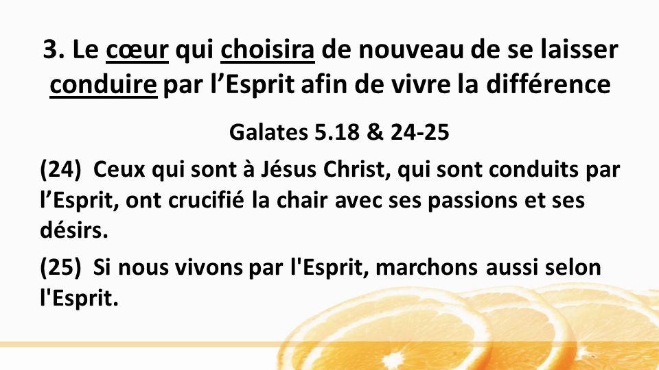 3. Le cœur qui choisira de nouveau de se laisser conduire par lEsprit afin de vivre la différence Galates 5.18 & 24-25 (24) Ceux qui sont à Jésus Chri