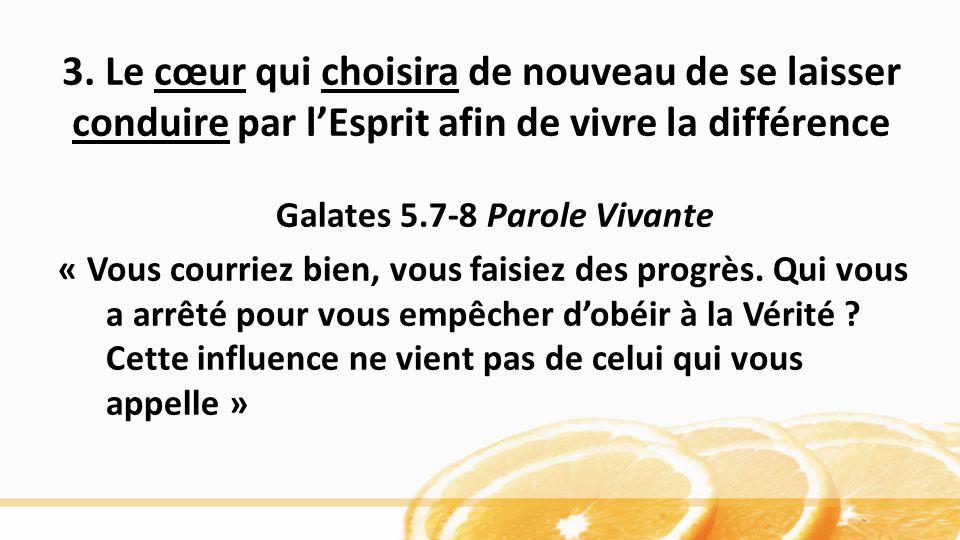 3. Le cœur qui choisira de nouveau de se laisser conduire par lEsprit afin de vivre la différence Galates 5.7-8 Parole Vivante « Vous courriez bien, v