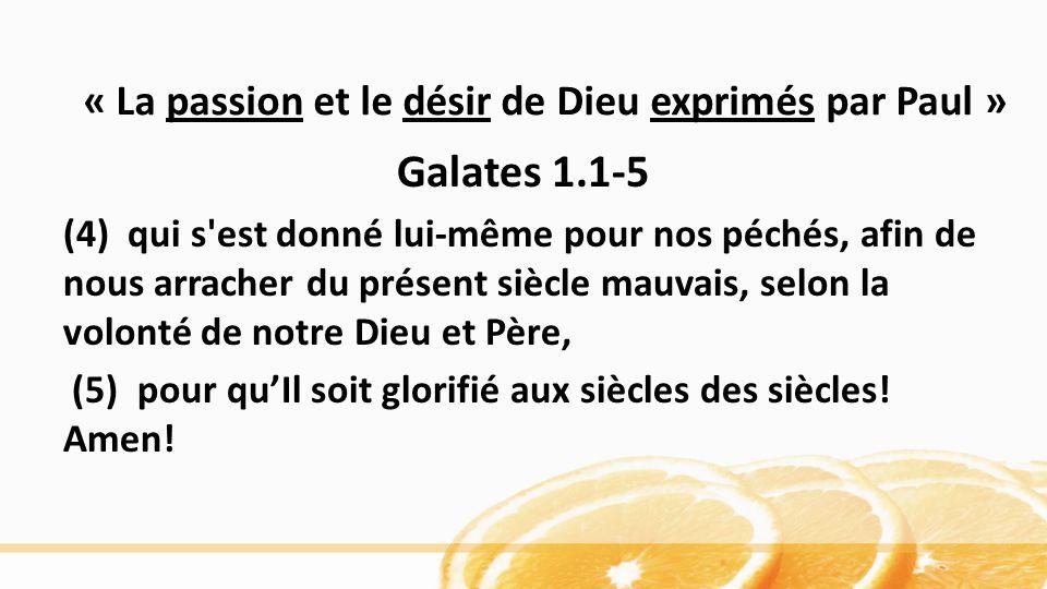 « La passion et le désir de Dieu exprimés par Paul » Galates 1.1-5 (4) qui s'est donné lui-même pour nos péchés, afin de nous arracher du présent sièc