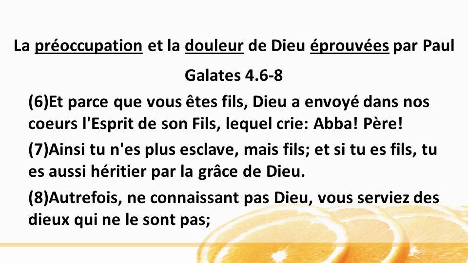 La préoccupation et la douleur de Dieu éprouvées par Paul Galates 4.6-8 (6)Et parce que vous êtes fils, Dieu a envoyé dans nos coeurs l Esprit de son Fils, lequel crie: Abba.
