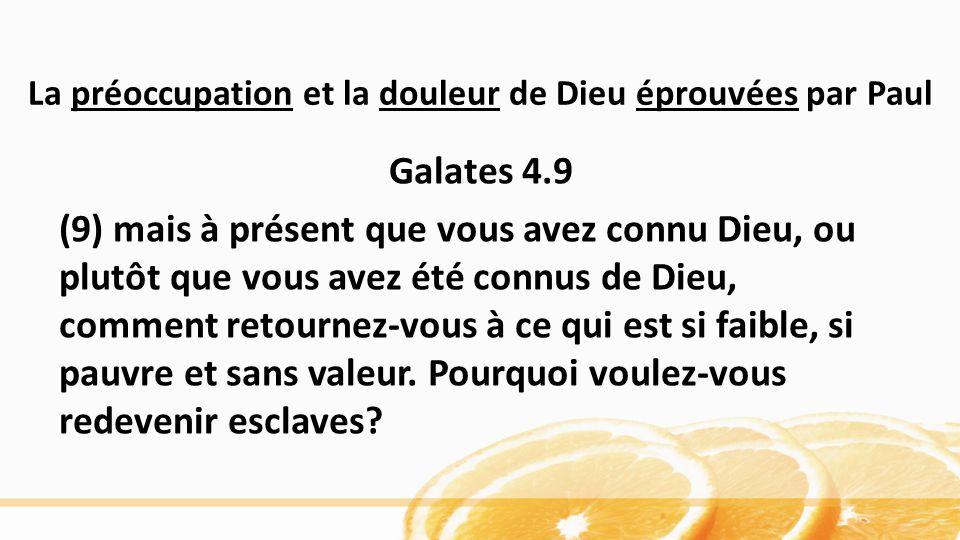 La préoccupation et la douleur de Dieu éprouvées par Paul Galates 4.9 (9) mais à présent que vous avez connu Dieu, ou plutôt que vous avez été connus de Dieu, comment retournez-vous à ce qui est si faible, si pauvre et sans valeur.