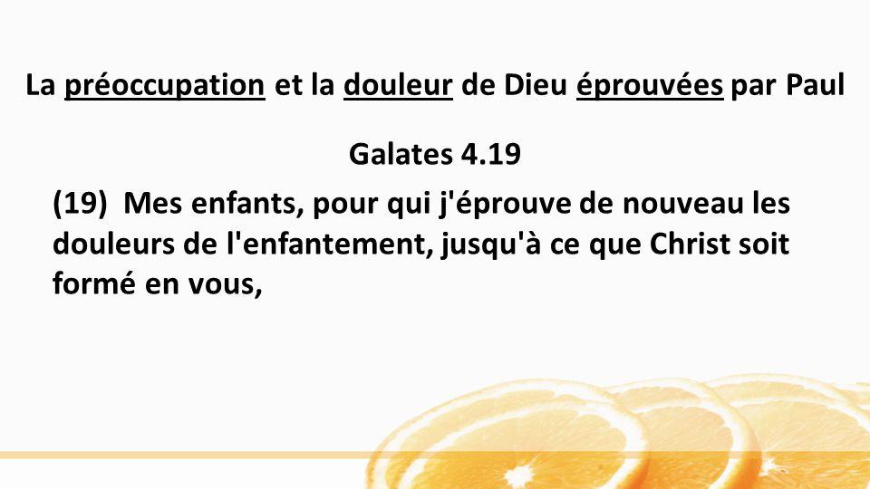 La préoccupation et la douleur de Dieu éprouvées par Paul Galates 4.19 (19) Mes enfants, pour qui j éprouve de nouveau les douleurs de l enfantement, jusqu à ce que Christ soit formé en vous,