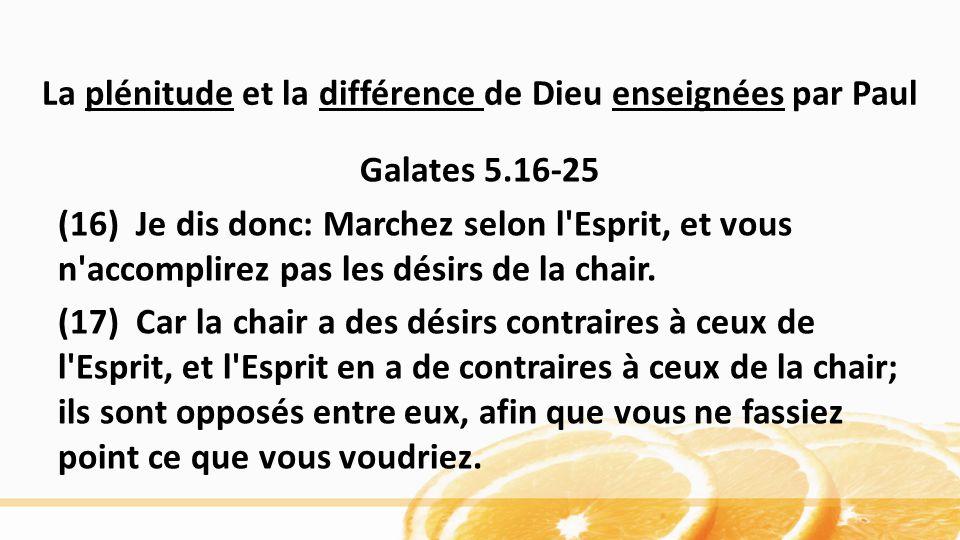 La plénitude et la différence de Dieu enseignées par Paul Galates 5.16-25 (16) Je dis donc: Marchez selon l Esprit, et vous n accomplirez pas les désirs de la chair.