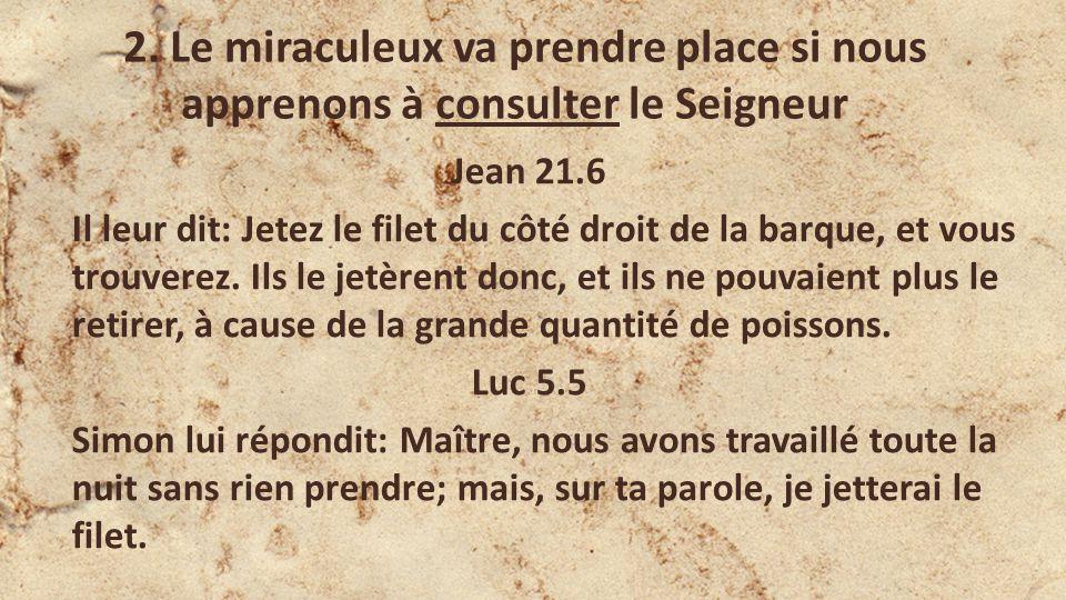 2. Le miraculeux va prendre place si nous apprenons à consulter le Seigneur Jean 21.6 Il leur dit: Jetez le filet du côté droit de la barque, et vous