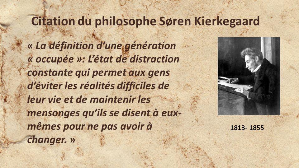 Citation du philosophe Søren Kierkegaard « La définition dune génération « occupée »: Létat de distraction constante qui permet aux gens déviter les réalités difficiles de leur vie et de maintenir les mensonges quils se disent à eux- mêmes pour ne pas avoir à changer.