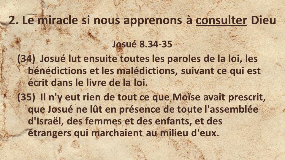 2. Le miracle si nous apprenons à consulter Dieu Josué 8.34-35 (34) Josué lut ensuite toutes les paroles de la loi, les bénédictions et les malédictio