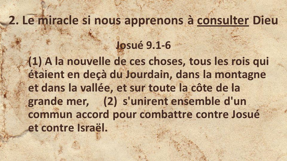 2. Le miracle si nous apprenons à consulter Dieu Josué 9.1-6 (1) A la nouvelle de ces choses, tous les rois qui étaient en deçà du Jourdain, dans la m