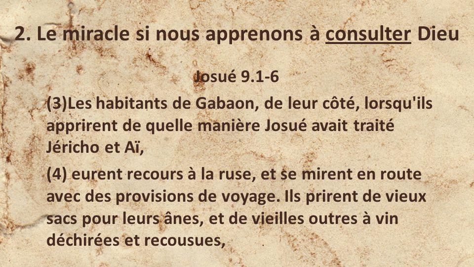 2. Le miracle si nous apprenons à consulter Dieu Josué 9.1-6 (3)Les habitants de Gabaon, de leur côté, lorsqu'ils apprirent de quelle manière Josué av