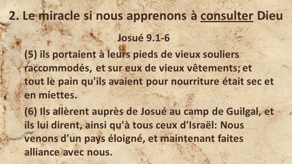 2. Le miracle si nous apprenons à consulter Dieu Josué 9.1-6 (5) ils portaient à leurs pieds de vieux souliers raccommodés, et sur eux de vieux vêteme