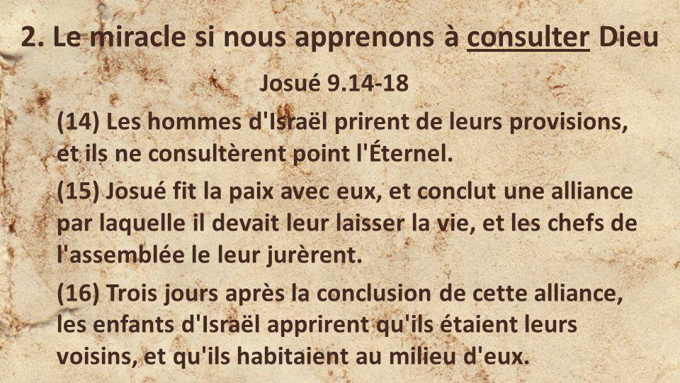 2. Le miracle si nous apprenons à consulter Dieu Josué 9.14-18 (14) Les hommes d'Israël prirent de leurs provisions, et ils ne consultèrent point l'Ét