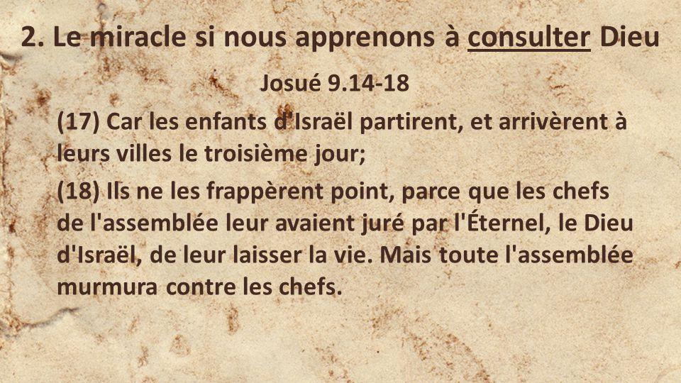2. Le miracle si nous apprenons à consulter Dieu Josué 9.14-18 (17) Car les enfants d'Israël partirent, et arrivèrent à leurs villes le troisième jour