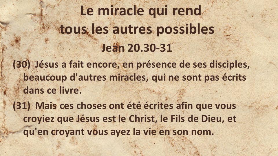 Le miracle qui rend tous les autres possibles Jean 20.30-31 (30) Jésus a fait encore, en présence de ses disciples, beaucoup d autres miracles, qui ne sont pas écrits dans ce livre.