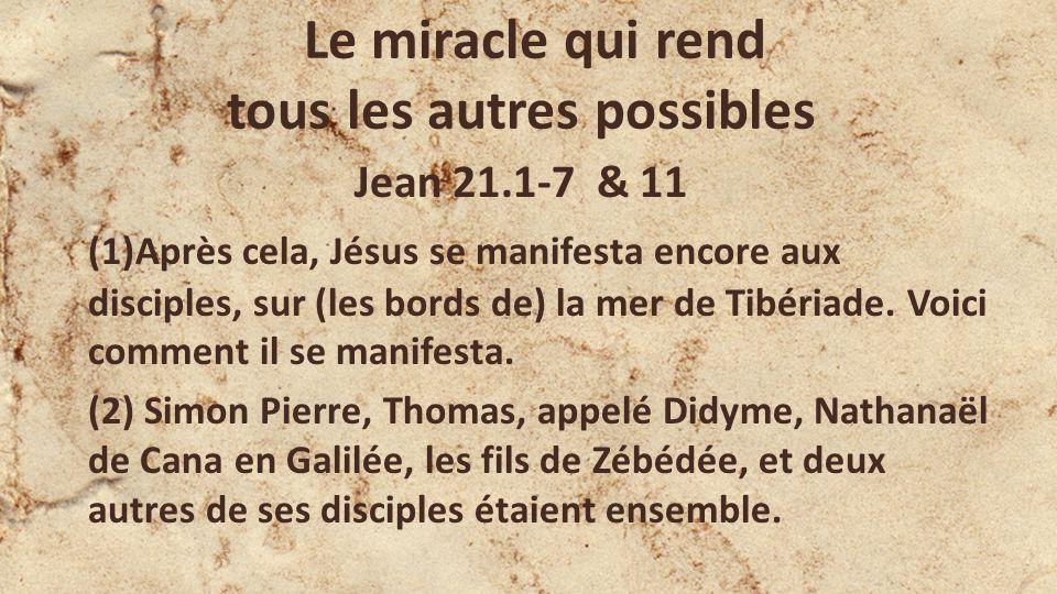 Le miracle qui rend tous les autres possibles Jean 21.1-7 & 11 (1)Après cela, Jésus se manifesta encore aux disciples, sur (les bords de) la mer de Ti