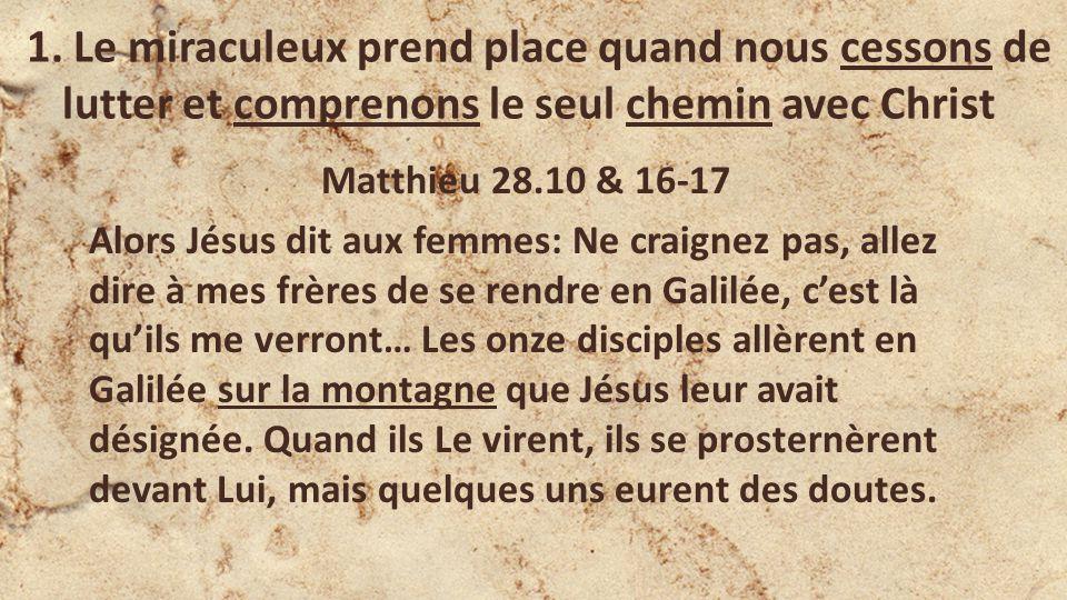 1. Le miraculeux prend place quand nous cessons de lutter et comprenons le seul chemin avec Christ Matthieu 28.10 & 16-17 Alors Jésus dit aux femmes: