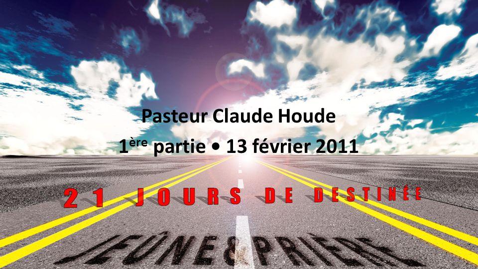Jeûne et prière 2011 : 21 jours de destinée Pasteur Claude Houde 1 ère partie 13 février 2011 1