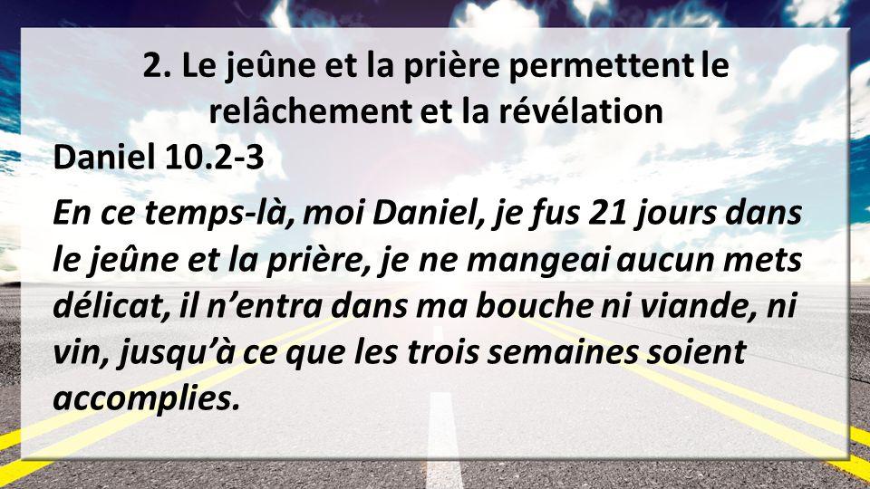 2. Le jeûne et la prière permettent le relâchement et la révélation Daniel 10.2-3 En ce temps-là, moi Daniel, je fus 21 jours dans le jeûne et la priè