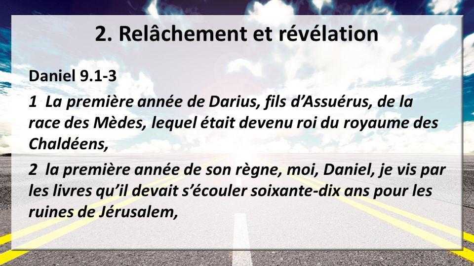 2. Relâchement et révélation Daniel 9.1-3 1 La première année de Darius, fils dAssuérus, de la race des Mèdes, lequel était devenu roi du royaume des