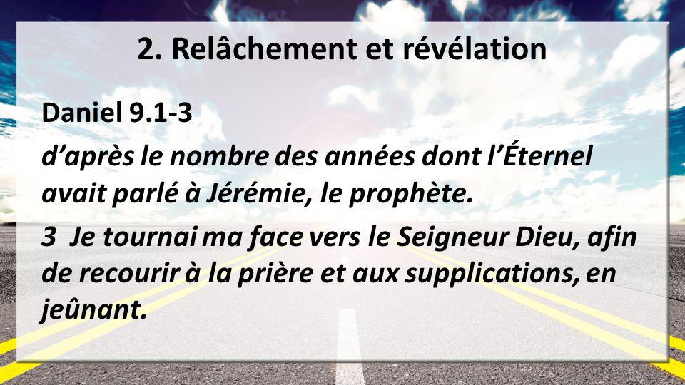 2. Relâchement et révélation Daniel 9.1-3 daprès le nombre des années dont lÉternel avait parlé à Jérémie, le prophète. 3 Je tournai ma face vers le S