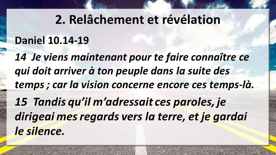 2. Relâchement et révélation Daniel 10.14-19 14 Je viens maintenant pour te faire connaître ce qui doit arriver à ton peuple dans la suite des temps ;