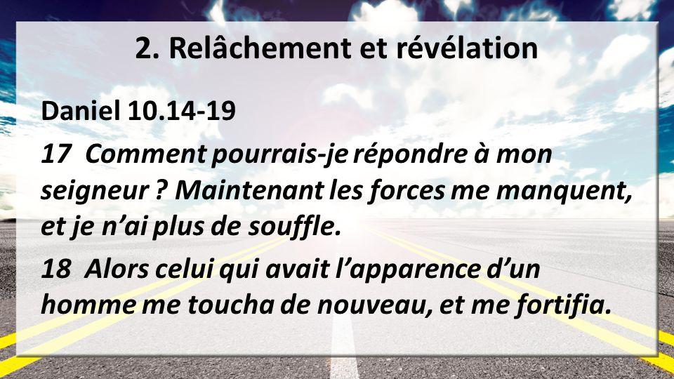 2. Relâchement et révélation Daniel 10.14-19 17 Comment pourrais-je répondre à mon seigneur ? Maintenant les forces me manquent, et je nai plus de sou