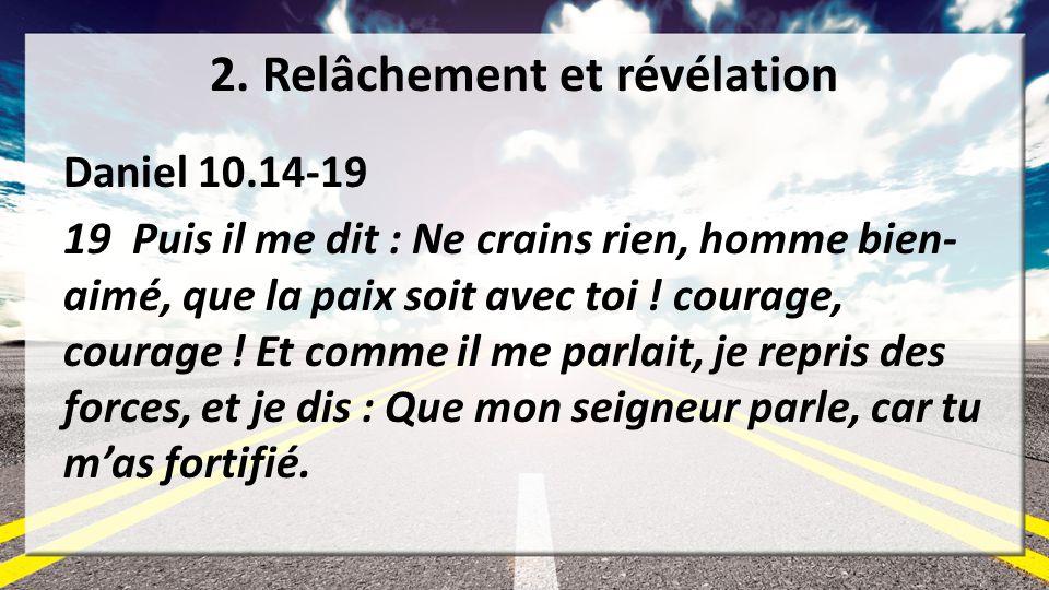 2. Relâchement et révélation Daniel 10.14-19 19 Puis il me dit : Ne crains rien, homme bien- aimé, que la paix soit avec toi ! courage, courage ! Et c