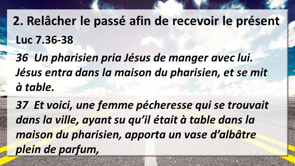 2. Relâcher le passé afin de recevoir le présent Luc 7.36-38 36 Un pharisien pria Jésus de manger avec lui. Jésus entra dans la maison du pharisien, e