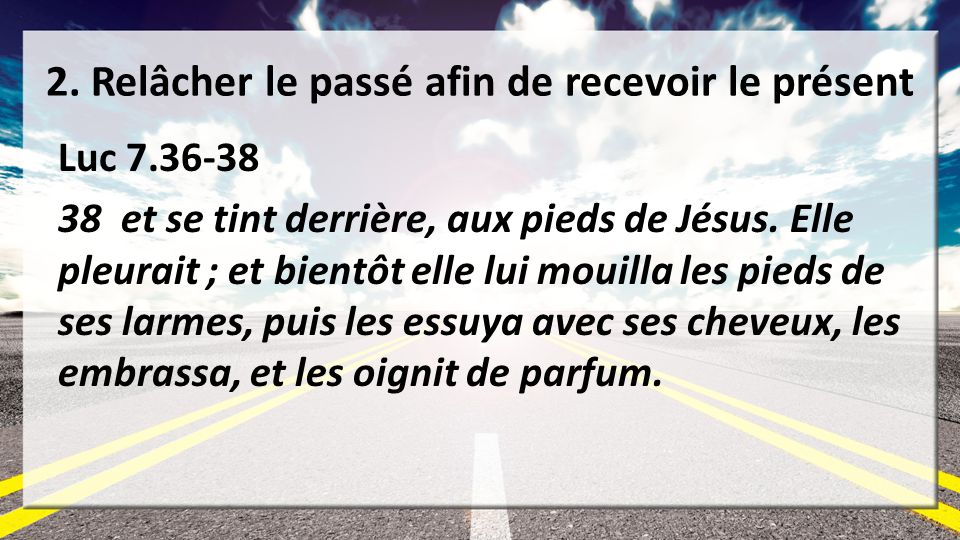 2. Relâcher le passé afin de recevoir le présent Luc 7.36-38 38 et se tint derrière, aux pieds de Jésus. Elle pleurait ; et bientôt elle lui mouilla l
