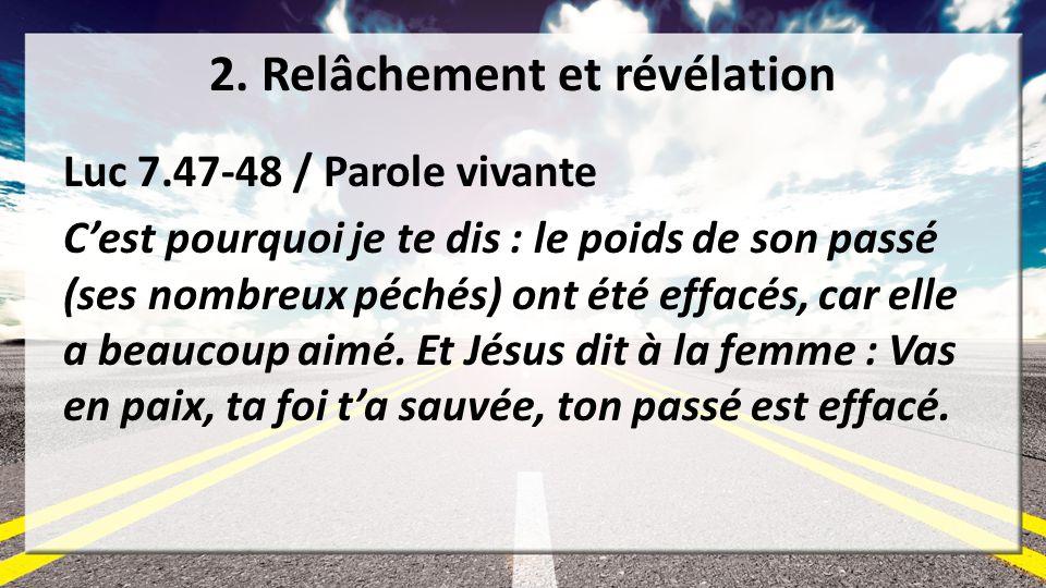2. Relâchement et révélation Luc 7.47-48 / Parole vivante Cest pourquoi je te dis : le poids de son passé (ses nombreux péchés) ont été effacés, car e