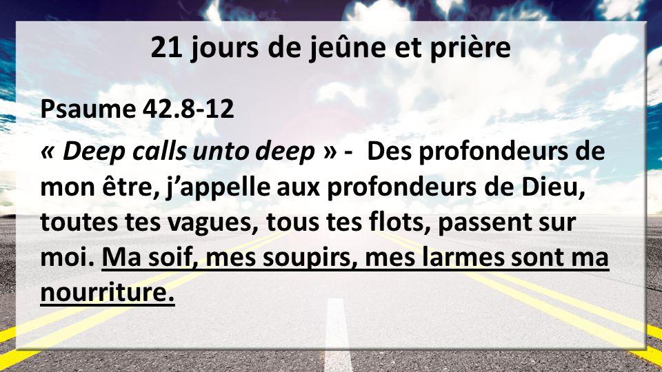 21 jours de jeûne et prière Psaume 42.8-12 « Deep calls unto deep » - Des profondeurs de mon être, jappelle aux profondeurs de Dieu, toutes tes vagues