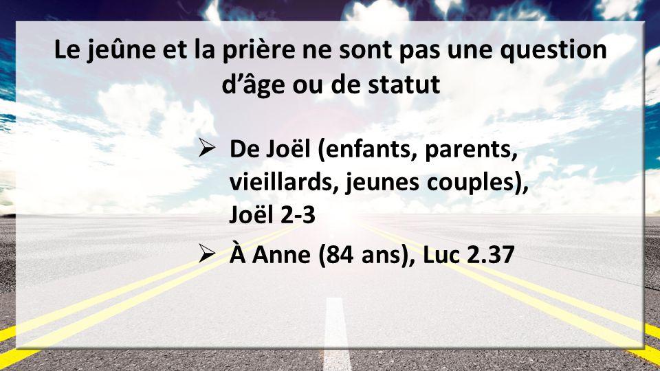 Le jeûne et la prière ne sont pas une question dâge ou de statut De Joël (enfants, parents, vieillards, jeunes couples), Joël 2-3 À Anne (84 ans), Luc