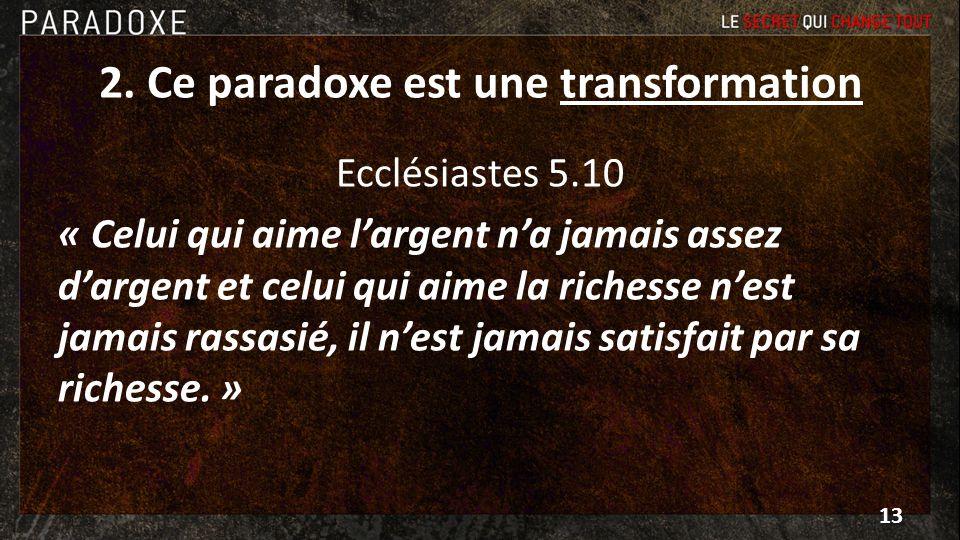 2. Ce paradoxe est une transformation Ecclésiastes 5.10 « Celui qui aime largent na jamais assez dargent et celui qui aime la richesse nest jamais ras