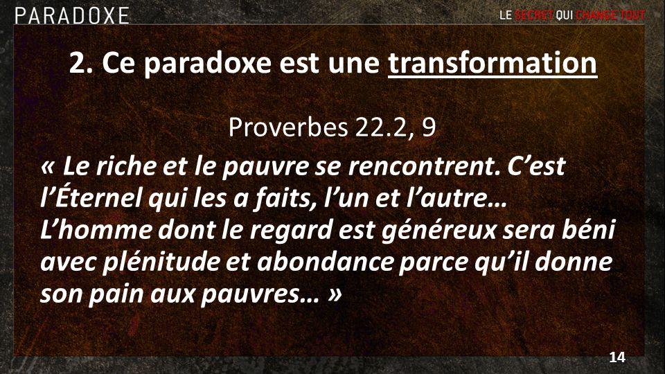 2. Ce paradoxe est une transformation Proverbes 22.2, 9 « Le riche et le pauvre se rencontrent. Cest lÉternel qui les a faits, lun et lautre… Lhomme d