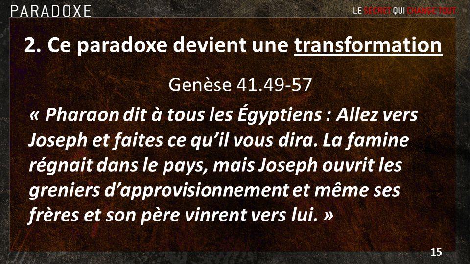 2. Ce paradoxe devient une transformation Genèse 41.49-57 « Pharaon dit à tous les Égyptiens : Allez vers Joseph et faites ce quil vous dira. La famin