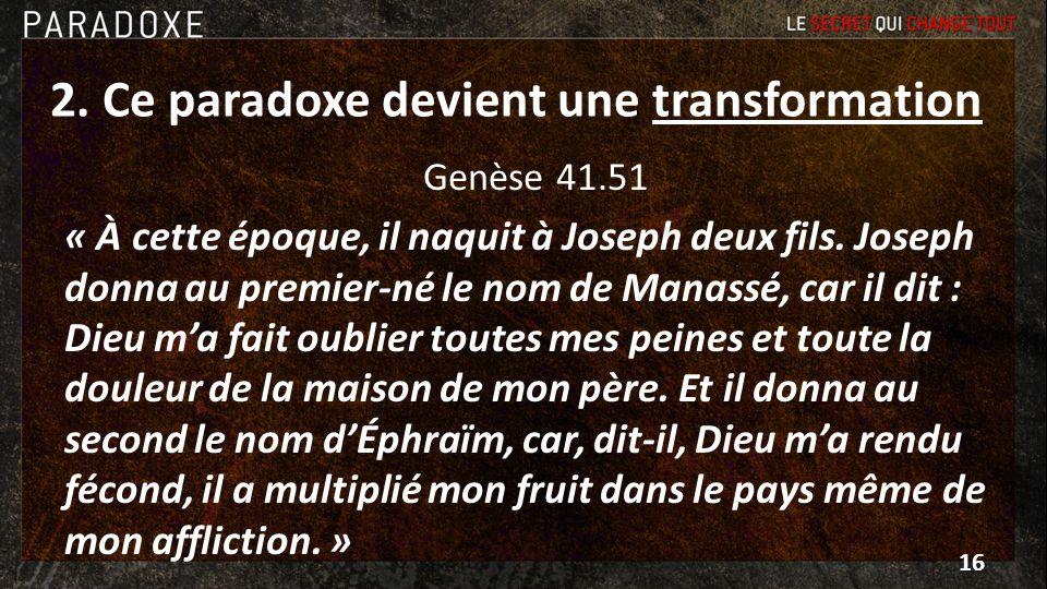 2. Ce paradoxe devient une transformation Genèse 41.51 « À cette époque, il naquit à Joseph deux fils. Joseph donna au premier-né le nom de Manassé, c