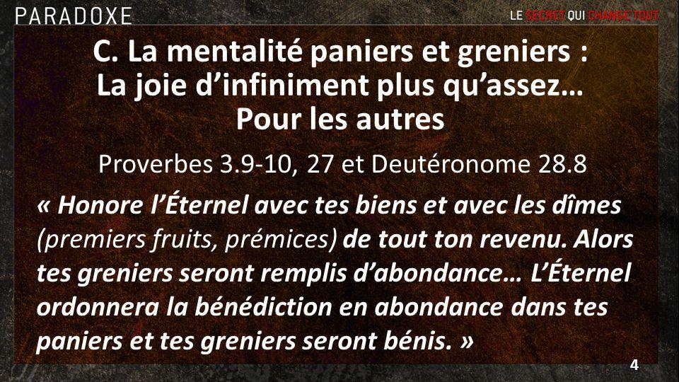 C. La mentalité paniers et greniers : La joie dinfiniment plus quassez… Pour les autres Proverbes 3.9-10, 27 et Deutéronome 28.8 « Honore lÉternel ave