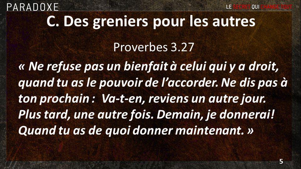 C. Des greniers pour les autres Proverbes 3.27 « Ne refuse pas un bienfait à celui qui y a droit, quand tu as le pouvoir de laccorder. Ne dis pas à to