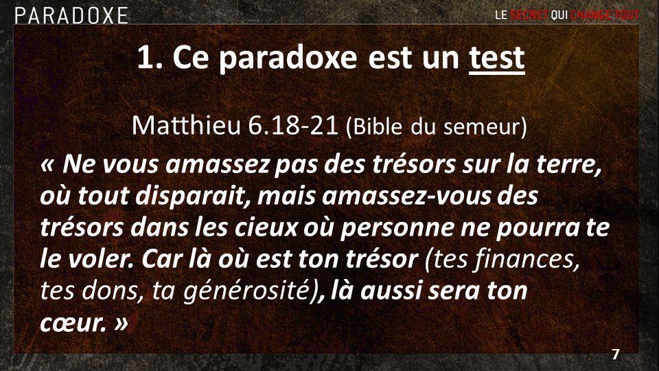 1. Ce paradoxe est un test Matthieu 6.18-21 (Bible du semeur) « Ne vous amassez pas des trésors sur la terre, où tout disparait, mais amassez-vous des