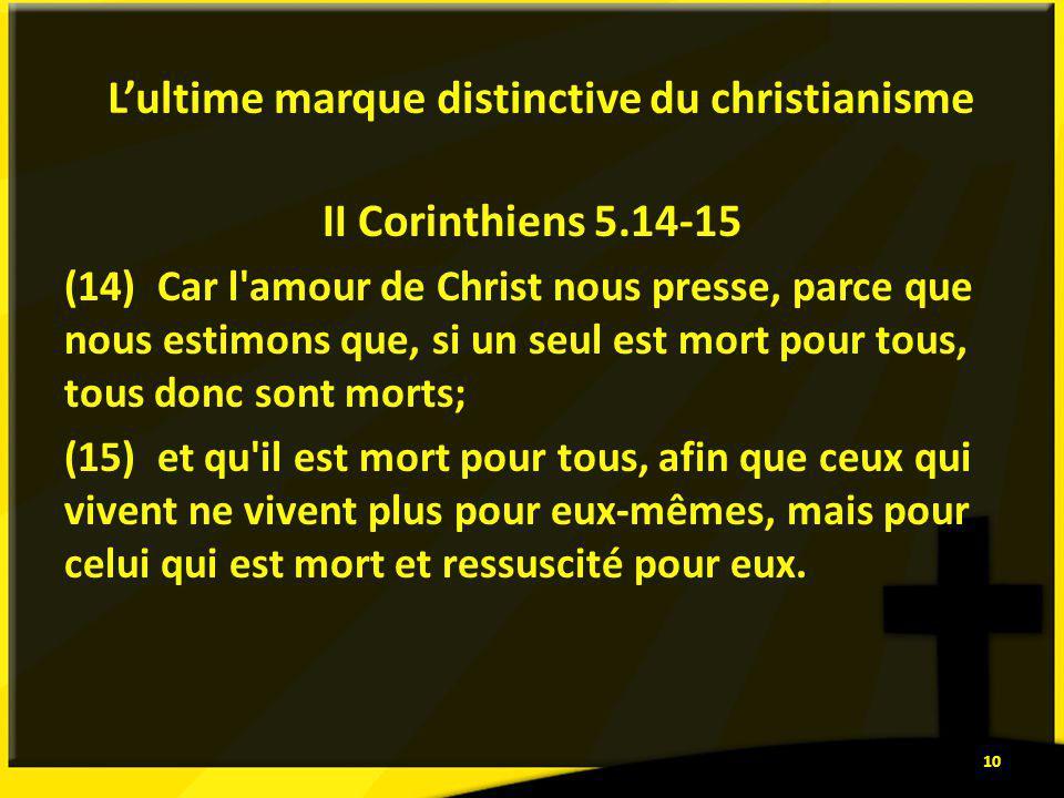 Lultime marque distinctive du christianisme II Corinthiens 5.14-15 (14) Car l amour de Christ nous presse, parce que nous estimons que, si un seul est mort pour tous, tous donc sont morts; (15) et qu il est mort pour tous, afin que ceux qui vivent ne vivent plus pour eux-mêmes, mais pour celui qui est mort et ressuscité pour eux.