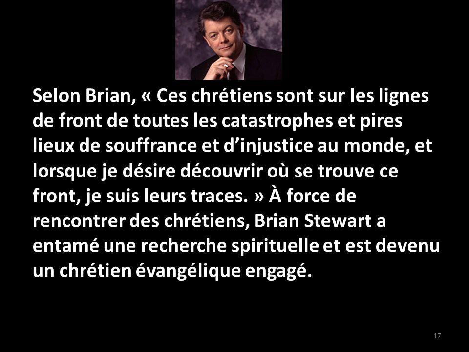 17 Selon Brian, « Ces chrétiens sont sur les lignes de front de toutes les catastrophes et pires lieux de souffrance et dinjustice au monde, et lorsque je désire découvrir où se trouve ce front, je suis leurs traces.